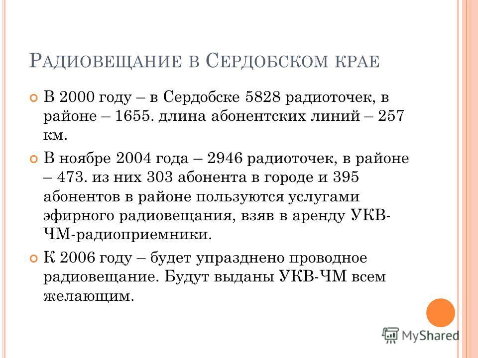 Р АДИОВЕЩАНИЕ В С ЕРДОБСКОМ КРАЕ В 2000 году – в Сердобске 5828 радиоточек, в районе – 1655. длина абонентских линий – 257 км. В ноябре 2004 года – 2946 радиоточек, в районе – 473. из них 303 абонента в городе и 395 абонентов в районе пользуются услу