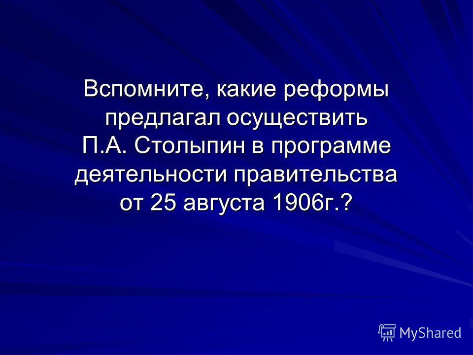 Вспомните, какие реформы предлагал осуществить П.А. Столыпин в программе деятельности правительства от 25 августа 1906г.?