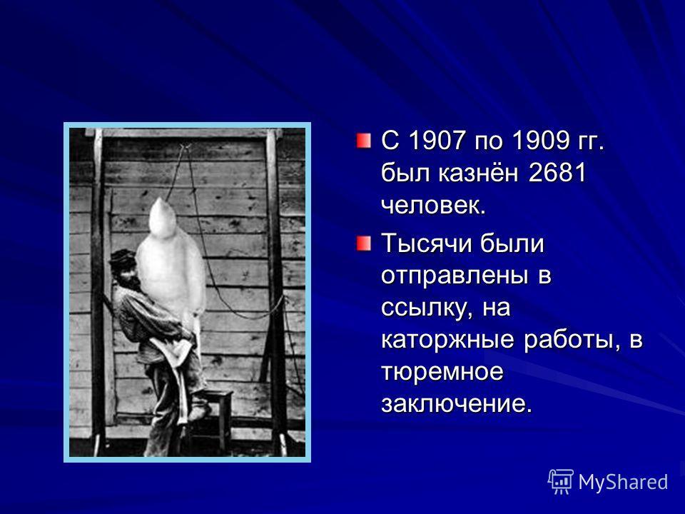С 1907 по 1909 гг. был казнён 2681 человек. Тысячи были отправлены в ссылку, на каторжные работы, в тюремное заключение.
