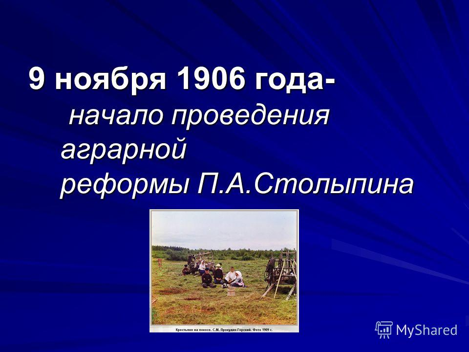 9 ноября 1906 года- начало проведения аграрной реформы П.А.Столыпина