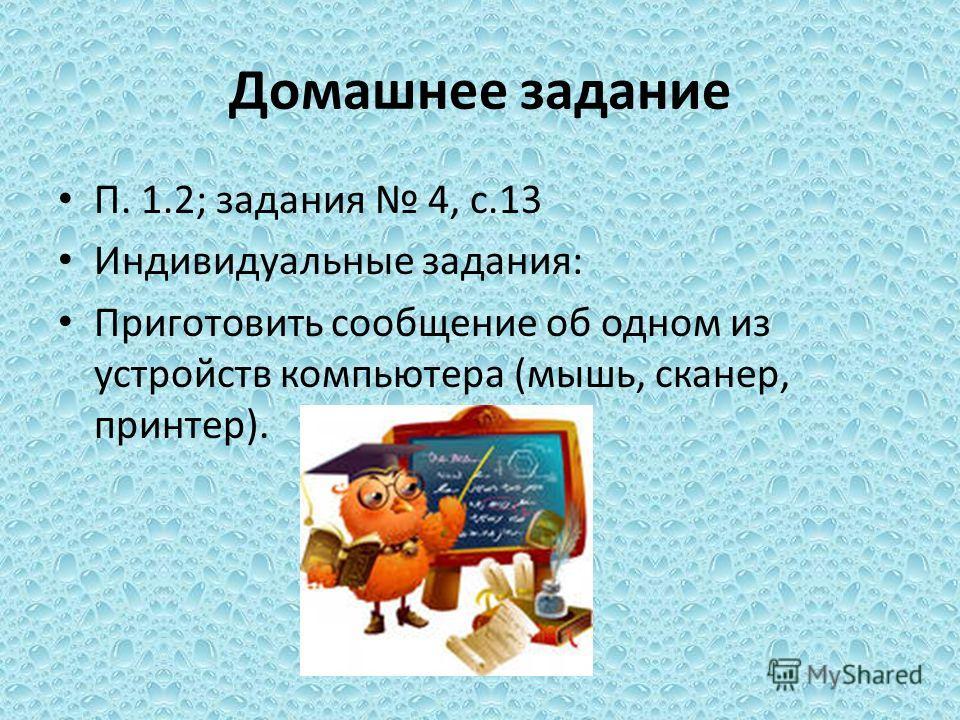 Домашнее задание П. 1.2; задания 4, с.13 Индивидуальные задания: Приготовить сообщение об одном из устройств компьютера (мышь, сканер, принтер).