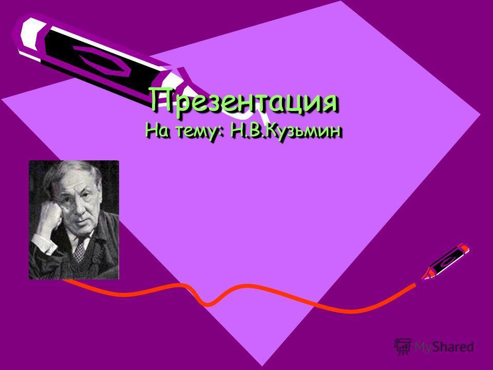 Презентация На тему: Н.В.Кузьмин