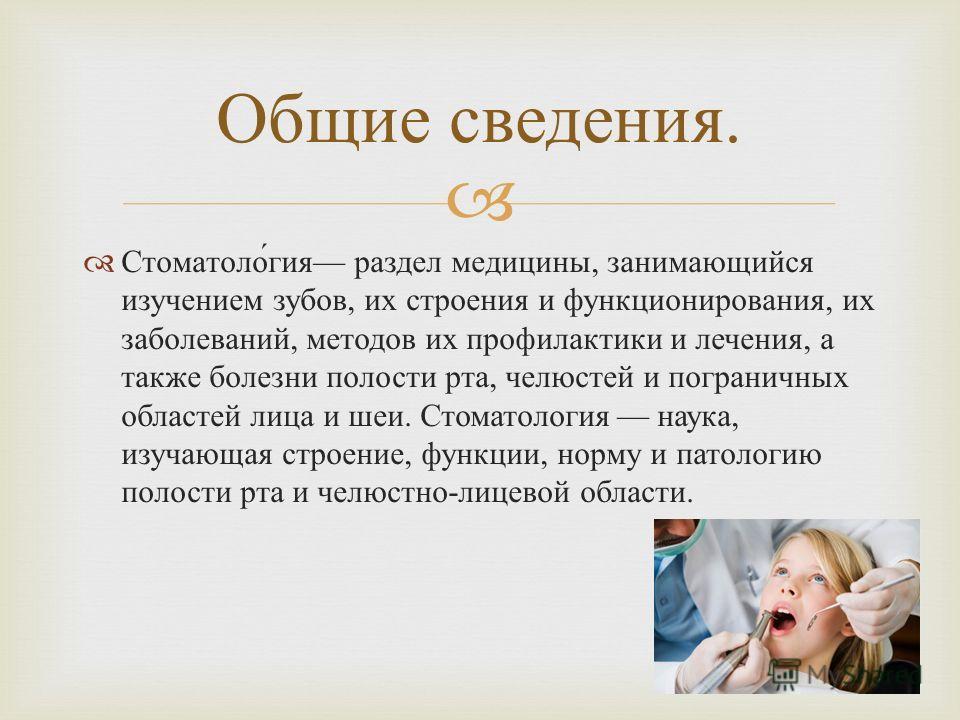Стоматология раздел медицины, занимающийся изучением зубов, их строения и функционирования, их заболеваний, методов их профилактики и лечения, а также болезни полости рта, челюстей и пограничных областей лица и шеи. Стоматология наука, изучающая стро