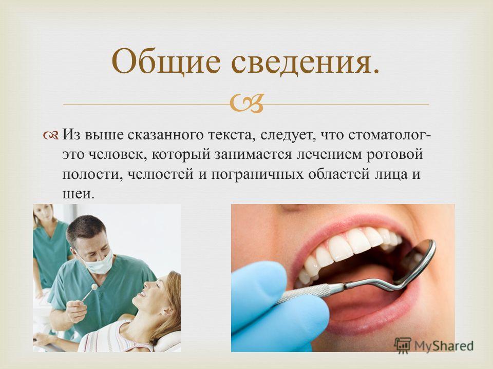 Из выше сказанного текста, следует, что стоматолог - это человек, который занимается лечением ротовой полости, челюстей и пограничных областей лица и шеи. Общие сведения.