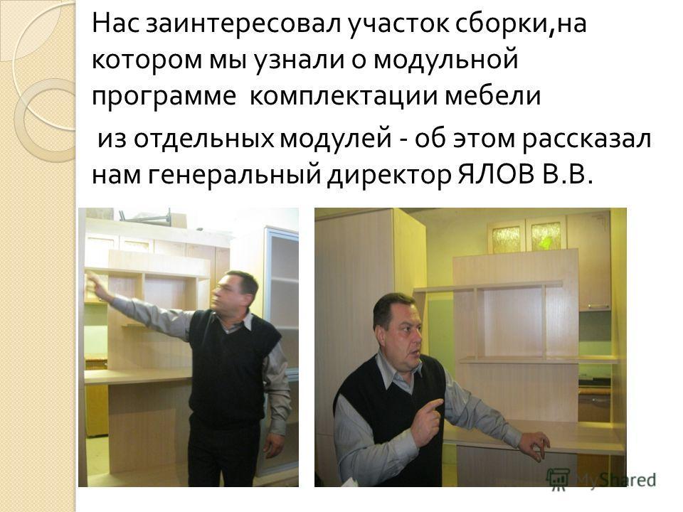 Нас заинтересовал участок сборки, на котором мы узнали о модульной программе комплектации мебели из отдельных модулей - об этом рассказал нам генеральный директор ЯЛОВ В. В.