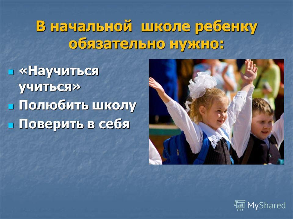 В начальной школе ребенку обязательно нужно: «Научиться учиться» «Научиться учиться» Полюбить школу Полюбить школу Поверить в себя Поверить в себя