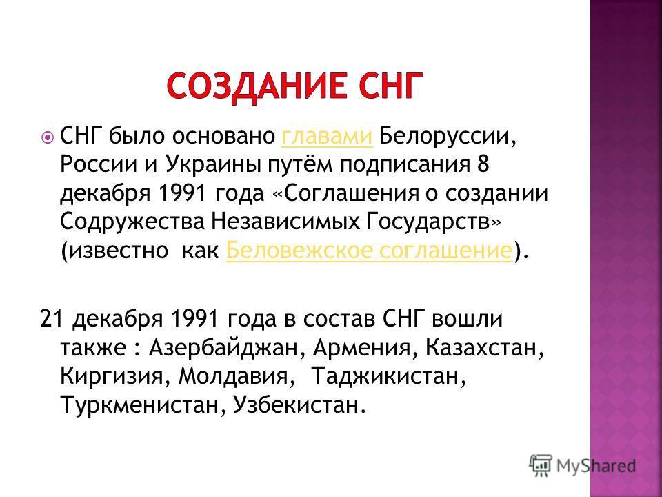 СНГ было основано главами Белоруссии, России и Украины путём подписания 8 декабря 1991 года «Соглашения о создании Содружества Независимых Государств» (известно как Беловежское соглашение).главамиБеловежское соглашение 21 декабря 1991 года в состав С