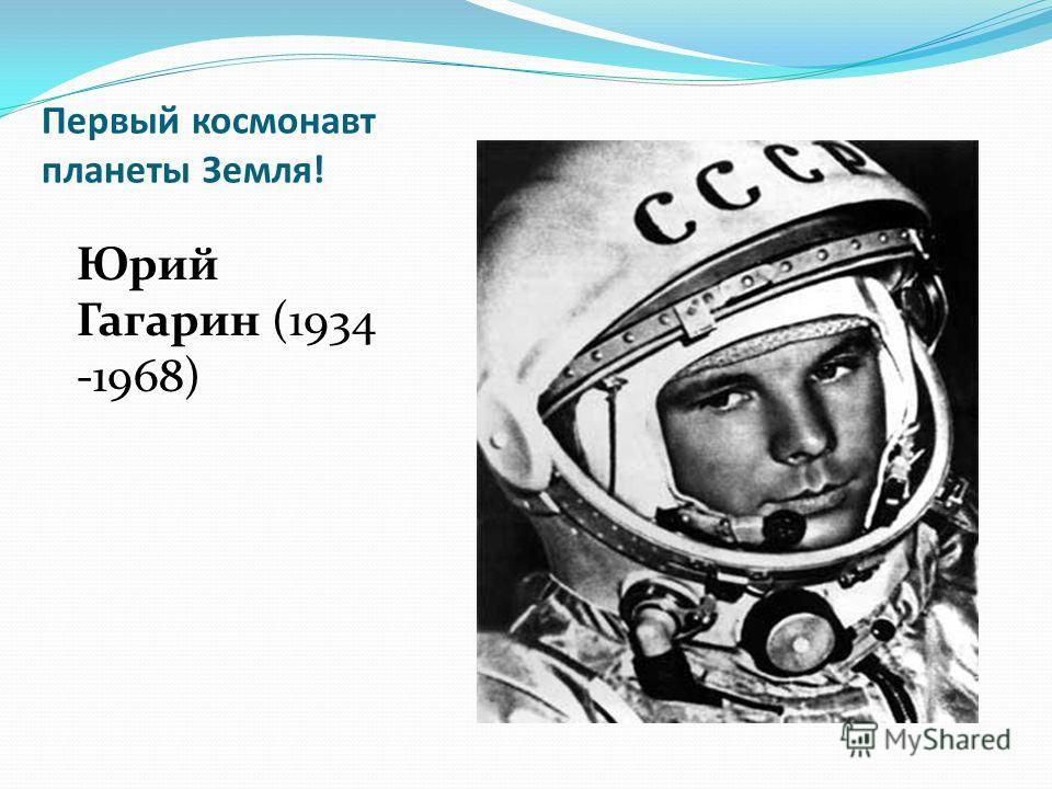 Первый космонавт планеты Земля! Юрий Гагарин (1934 -1968)