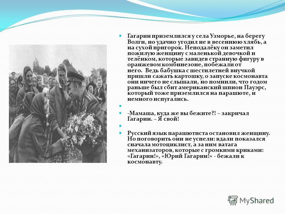 Гагарин приземлился у села Узморье, на берегу Волги, но удачно угодил не в весеннюю хлябь, а на сухой пригорок. Неподалёку он заметил пожилую женщину с маленькой девочкой и телёнком, которые завидев странную фигуру в оранжевом комбинезоне, побежали о