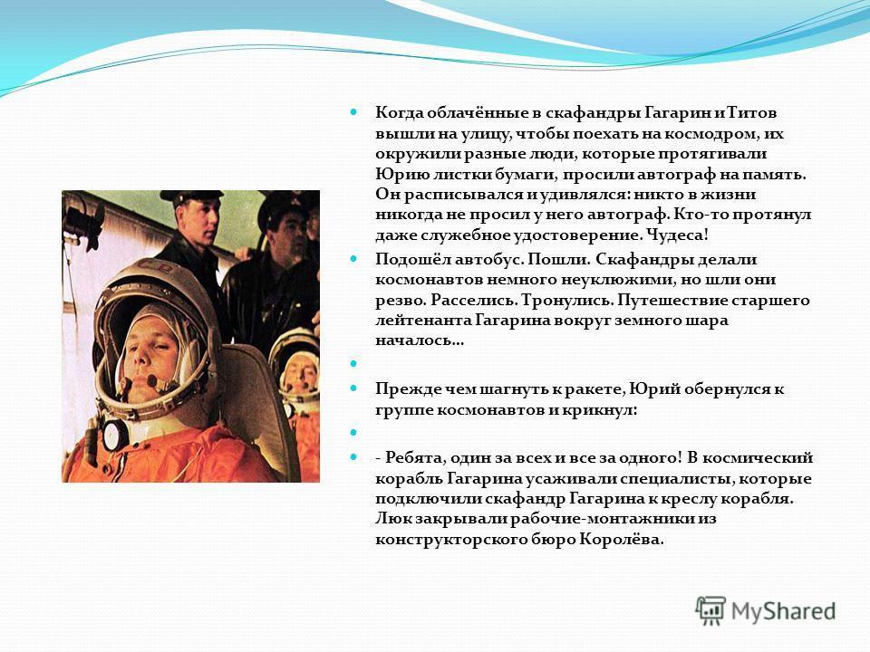 Когда облачённые в скафандры Гагарин и Титов вышли на улицу, чтобы поехать на космодром, их окружили разные люди, которые протягивали Юрию листки бумаги, просили автограф на память. Он расписывался и удивлялся: никто в жизни никогда не просил у него