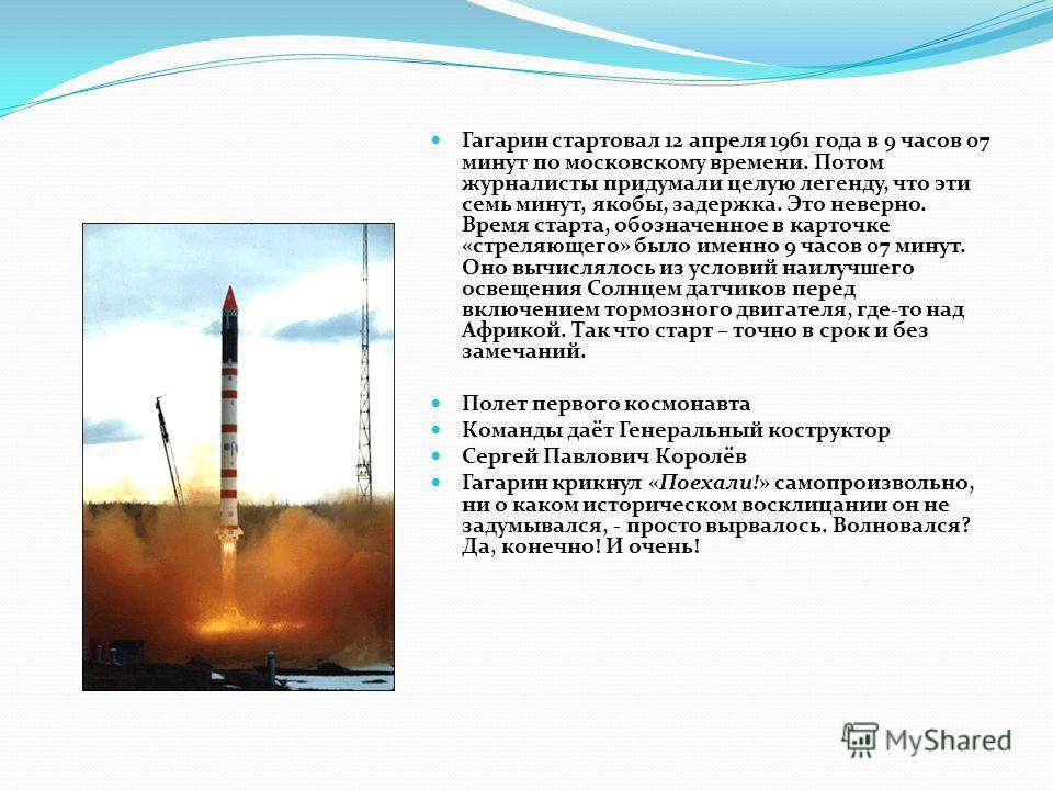 Гагарин стартовал 12 апреля 1961 года в 9 часов 07 минут по московскому времени. Потом журналисты придумали целую легенду, что эти семь минут, якобы, задержка. Это неверно. Время старта, обозначенное в карточке «стреляющего» было именно 9 часов 07 ми