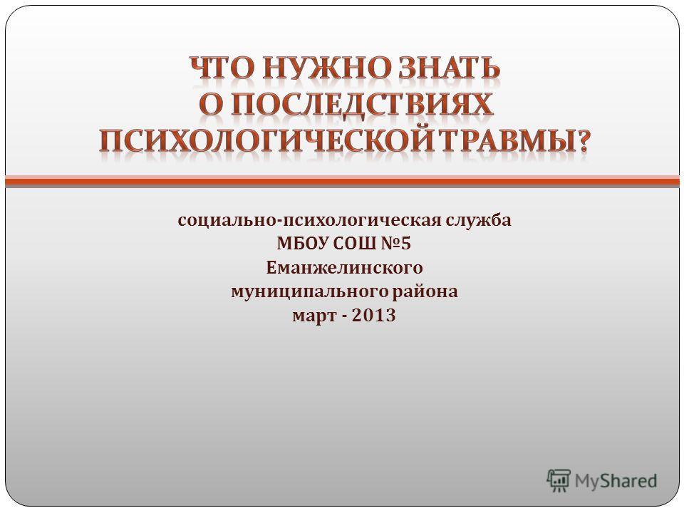социально - психологическая служба МБОУ СОШ 5 Еманжелинского муниципального района март - 2013