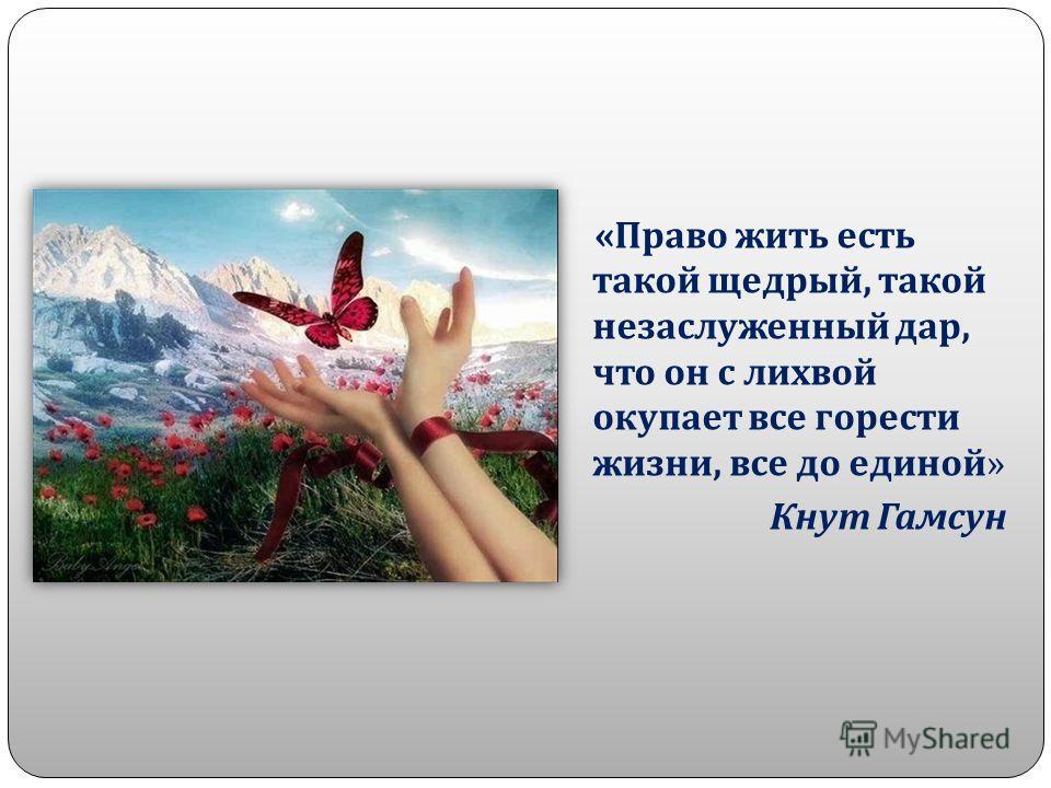 « Право жить есть такой щедрый, такой незаслуженный дар, что он с лихвой окупает все горести жизни, все до единой » Кнут Гамсун