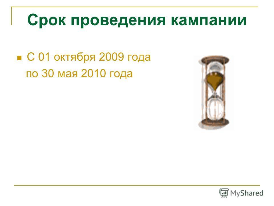 Срок проведения кампании С 01 октября 2009 года по 30 мая 2010 года