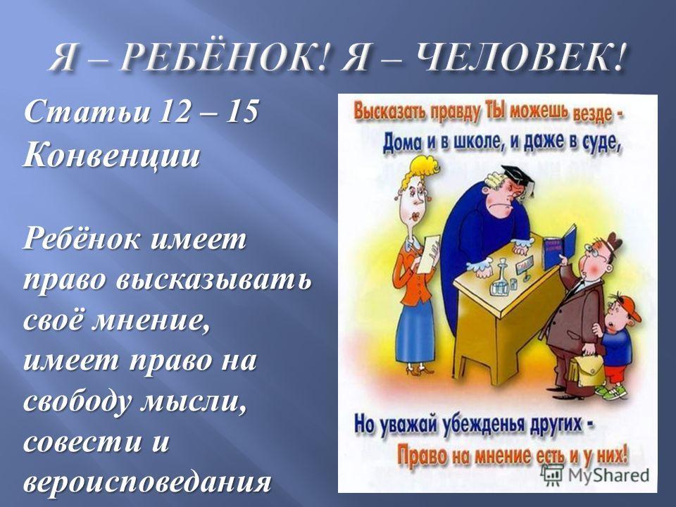 Статьи 12 – 15 Конвенции Ребёнок имеет право высказывать своё мнение, имеет право на свободу мысли, совести и вероисповедания