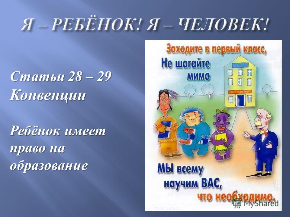 Статьи 28 – 29 Конвенции Ребёнок имеет право на образование