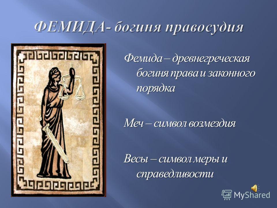 Фемида – древнегреческая богиня права и законного порядка Меч – символ возмездия Весы – символ меры и справедливости