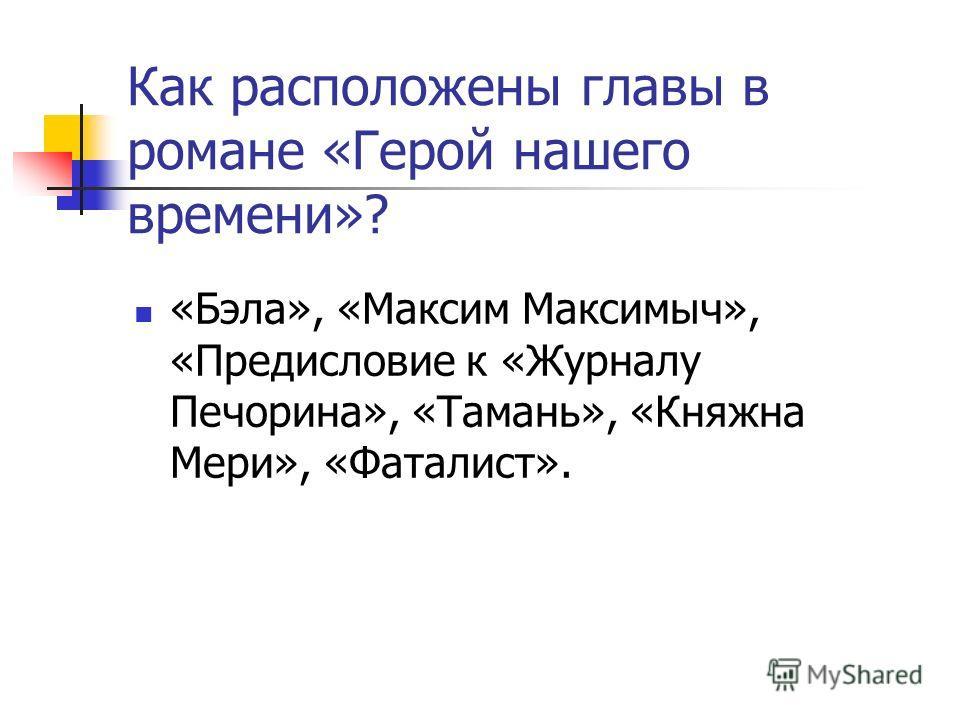 Как расположены главы в романе «Герой нашего времени»? «Бэла», «Максим Максимыч», «Предисловие к «Журналу Печорина», «Тамань», «Княжна Мери», «Фаталист».