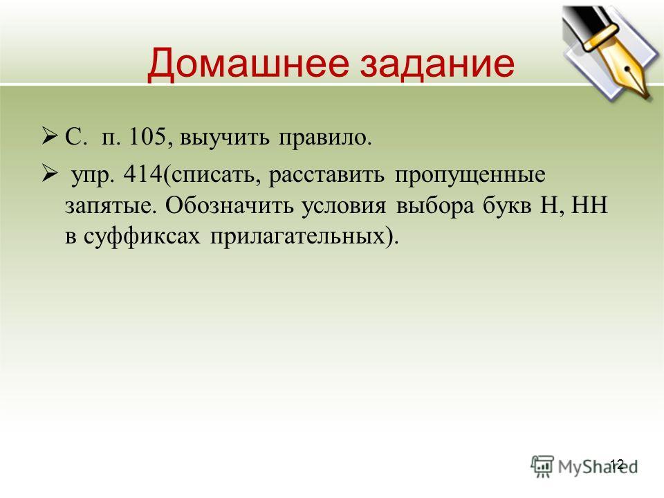 Домашнее задание С. п. 105, выучить правило. упр. 414(списать, расставить пропущенные запятые. Обозначить условия выбора букв Н, НН в суффиксах прилагательных). 12
