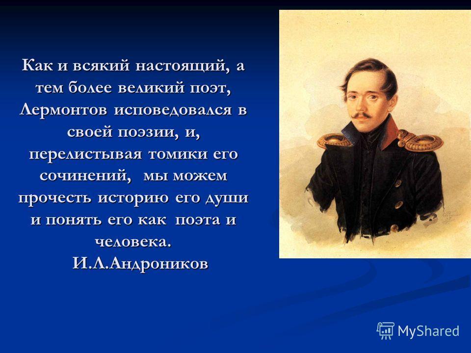 Как и всякий настоящий, а тем более великий поэт, Лермонтов исповедовался в своей поэзии, и, перелистывая томики его сочинений, мы можем прочесть историю его души и понять его как поэта и человека. И.Л.Андроников