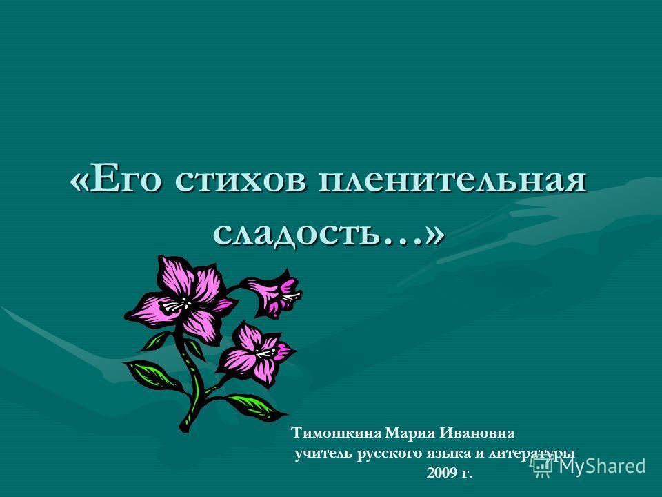 «Его стихов пленительная сладость…» Тимошкина Мария Ивановна учитель русского языка и литературы 2009 г.