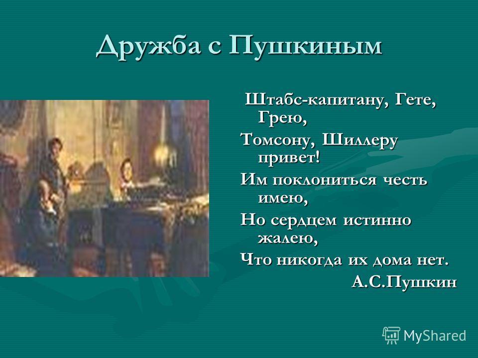 Дружба с Пушкиным Штабс-капитану, Гете, Грею, Штабс-капитану, Гете, Грею, Томсону, Шиллеру привет! Им поклониться честь имею, Но сердцем истинно жалею, Что никогда их дома нет. А.С.Пушкин А.С.Пушкин
