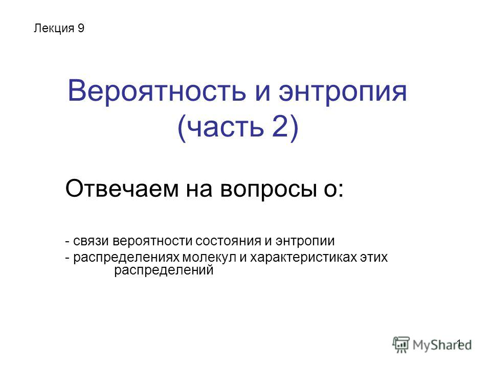 1 Вероятность и энтропия (часть 2) Отвечаем на вопросы о: - связи вероятности состояния и энтропии - распределениях молекул и характеристиках этих распределений Лекция 9