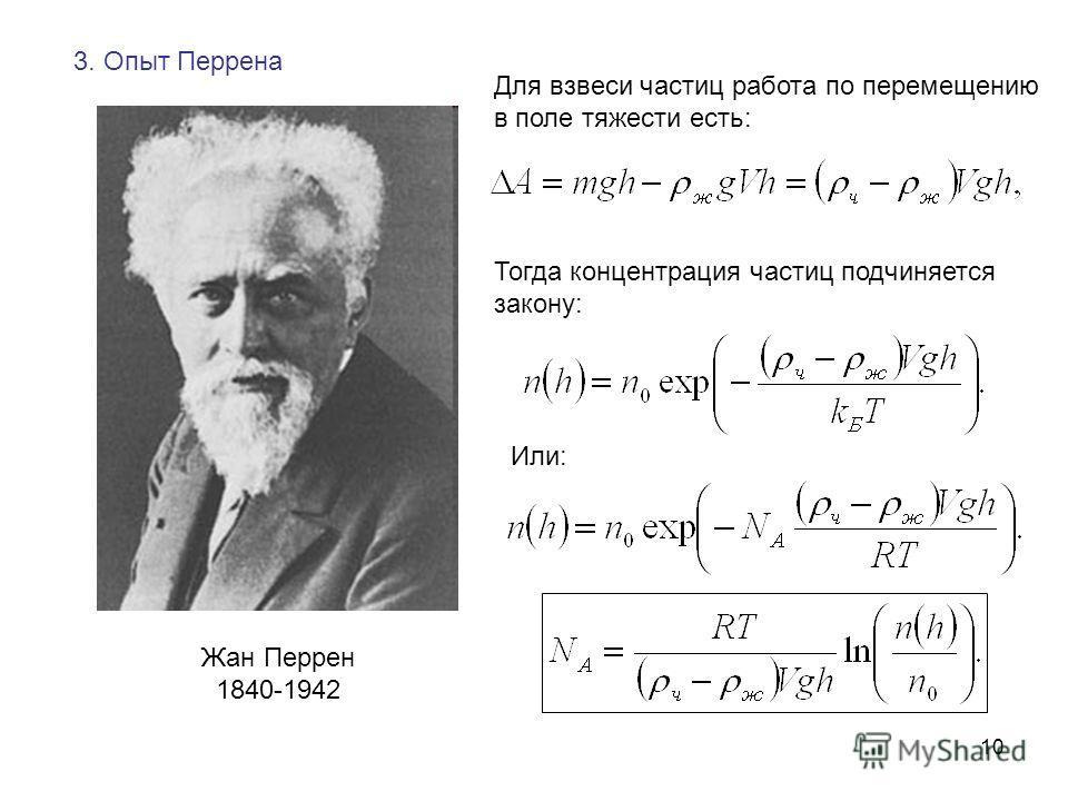 10 3. Опыт Перрена Жан Перрен 1840-1942 Для взвеси частиц работа по перемещению в поле тяжести есть: Тогда концентрация частиц подчиняется закону: Или: