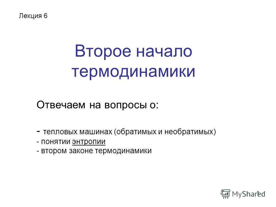 1 Второе начало термодинамики Отвечаем на вопросы о: - тепловых машинах (обратимых и необратимых) - понятии энтропии - втором законе термодинамики Лекция 6