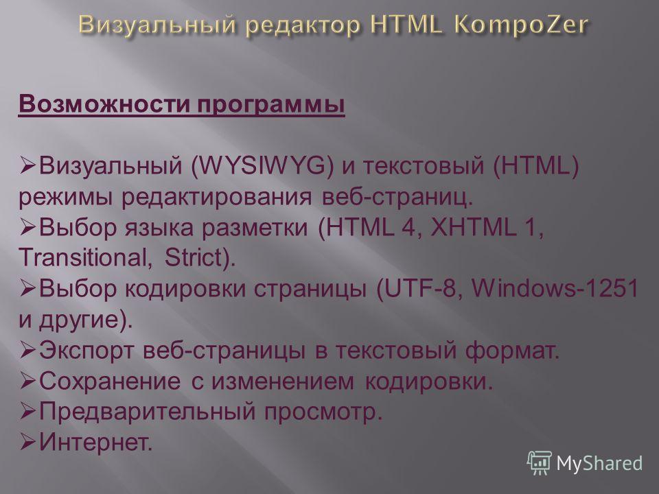Возможности программы Визуальный (WYSIWYG) и текстовый (HTML) режимы редактирования веб-страниц. Выбор языка разметки (HTML 4, XHTML 1, Transitional, Strict). Выбор кодировки страницы (UTF-8, Windows-1251 и другие). Экспорт веб-страницы в текстовый ф