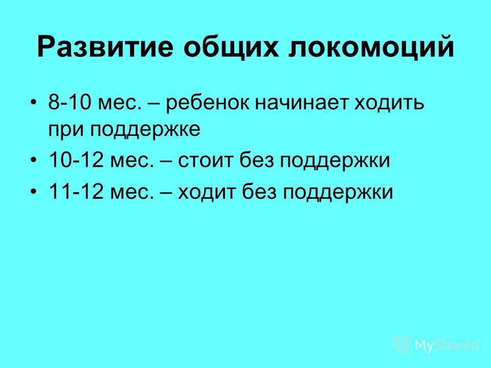 Развитие общих локомоций 8-10 мес. – ребенок начинает ходить при поддержке 10-12 мес. – стоит без поддержки 11-12 мес. – ходит без поддержки