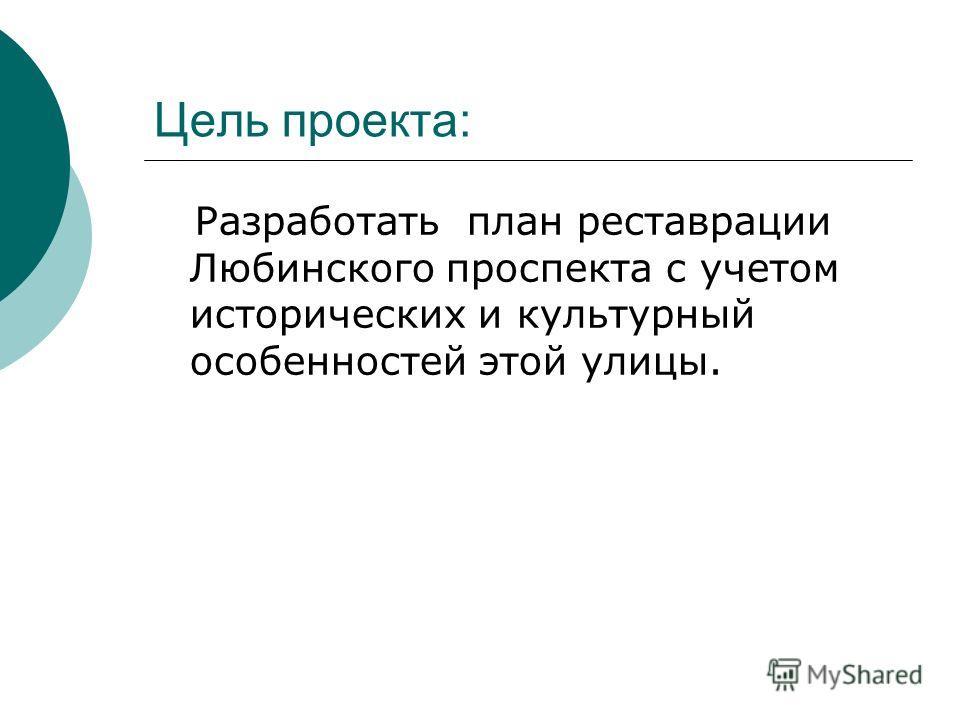 Цель проекта: Разработать план реставрации Любинского проспекта с учетом исторических и культурный особенностей этой улицы.