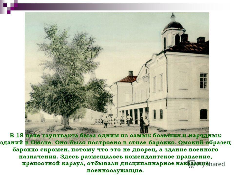 В 18 веке гауптвахта была одним из самых больших и нарядных зданий в Омске. Оно было построено в стиле барокко. Омский образец барокко скромен, потому что это не дворец, а здание военного назначения. Здесь размещалось комендантское правление, крепост