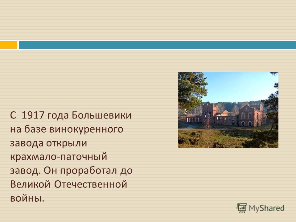 С 1917 года Большевики на базе винокуренного завода открыли крахмало - паточный завод. Он проработал до Великой Отечественной войны.