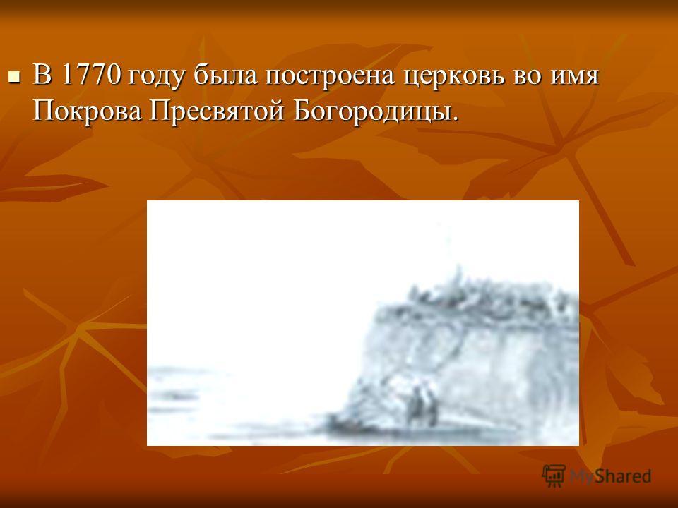 В 1770 году была построена церковь во имя Покрова Пресвятой Богородицы.