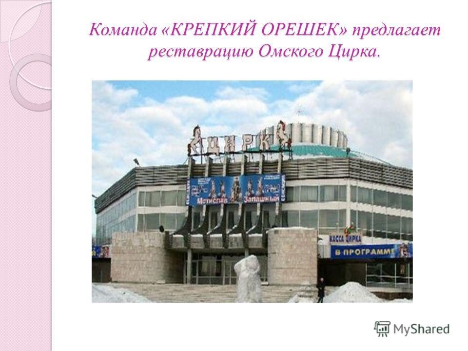 Команда «КРЕПКИЙ ОРЕШЕК» предлагает реставрацию Омского Цирка.
