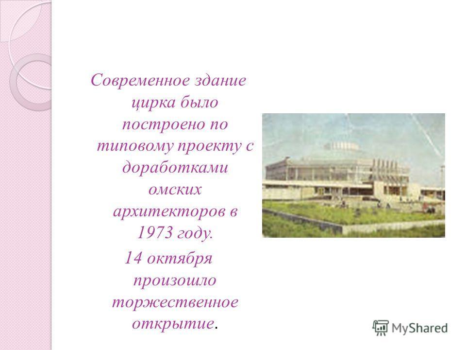 Современное здание цирка было построено по типовому проекту с доработками омских архитекторов в 1973 году. 14 октября произошло торжественное открытие.