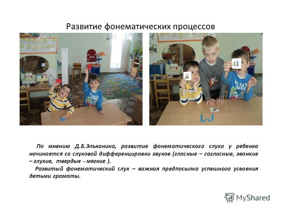 Развитие фонематических процессов По мнению Д.Б.Эльконина, развитие фонематического слуха у ребенка начинается со слуховой дифференцировки звуков (гласные – согласные, звонкие – глухие, твердые - мягкие ). Развитый фонематический слух – важная предпо