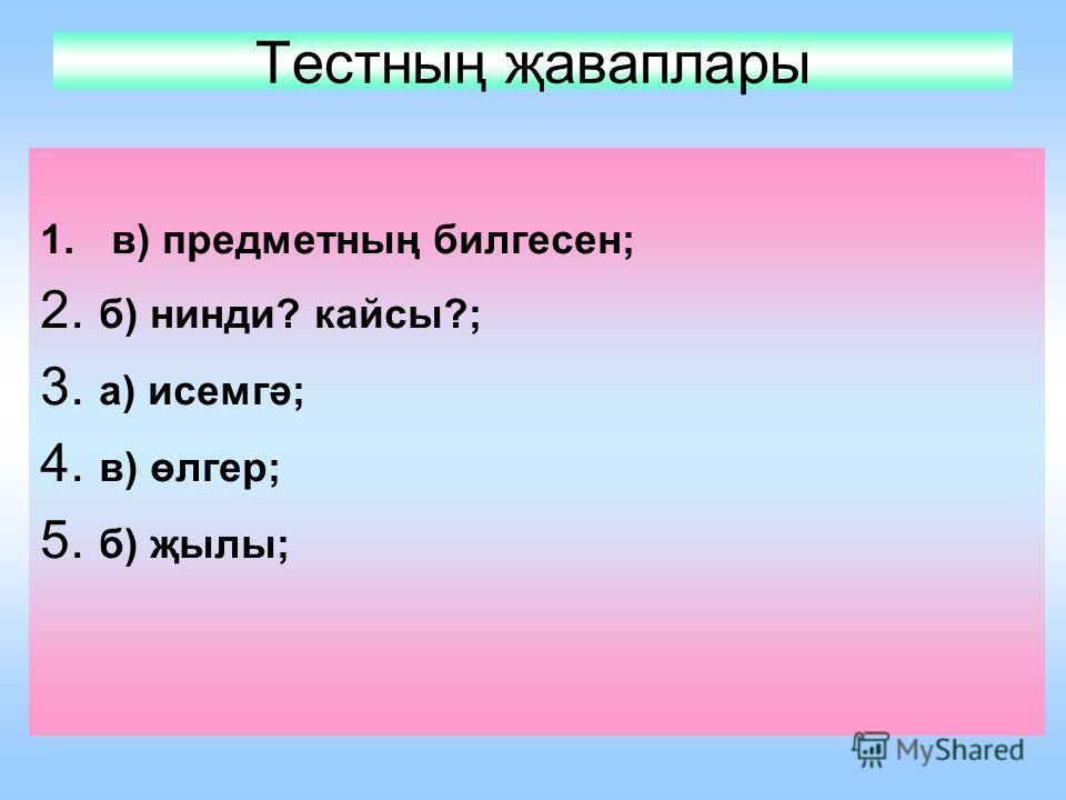 Тестның җаваплары 1.в) предметның билгесен; 2. б) нинди? кайсы?; 3. а) исемгә; 4. в) өлгер; 5. б) җылы;