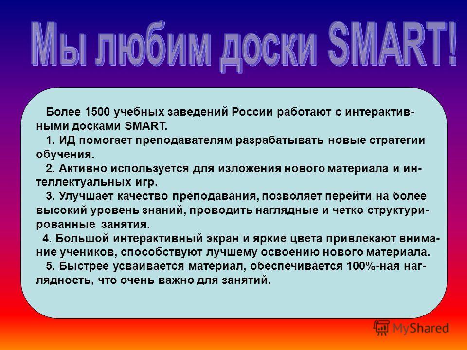 Более 1500 учебных заведений России работают с интерактив- ными досками SMART. 1. ИД помогает преподавателям разрабатывать новые стратегии обучения. 2. Активно используется для изложения нового материала и ин- теллектуальных игр. 3. Улучшает качество