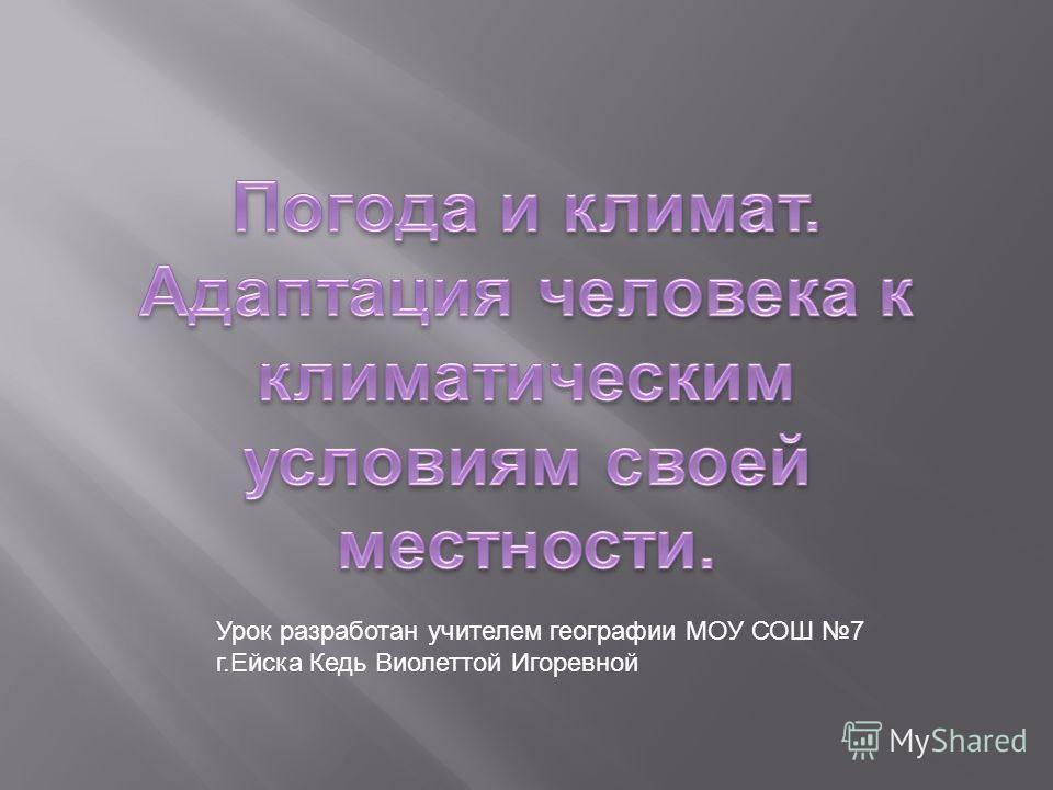 Урок разработан учителем географии МОУ СОШ 7 г.Ейска Кедь Виолеттой Игоревной