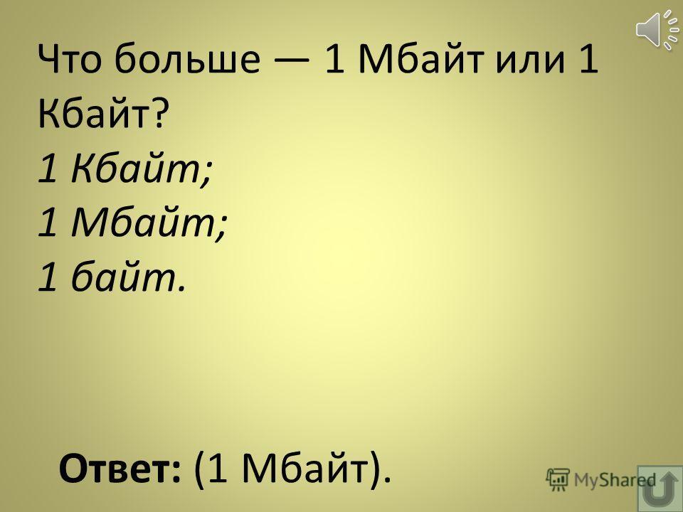 Что больше 1 Мбайт или 1 Кбайт? 1 Кбайт; 1 Мбайт; 1 байт. Ответ: (1 Мбайт).