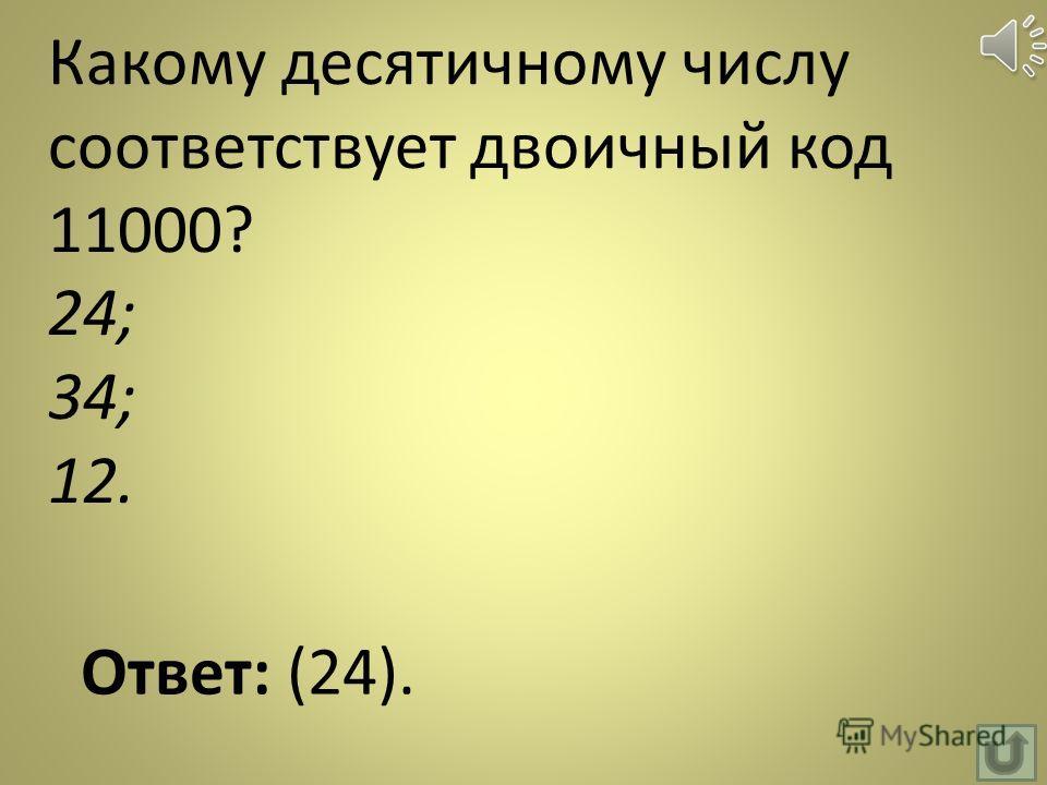 Какому десятичному числу соответствует двоичный код 11000? 24; 34; 12. Ответ: (24).