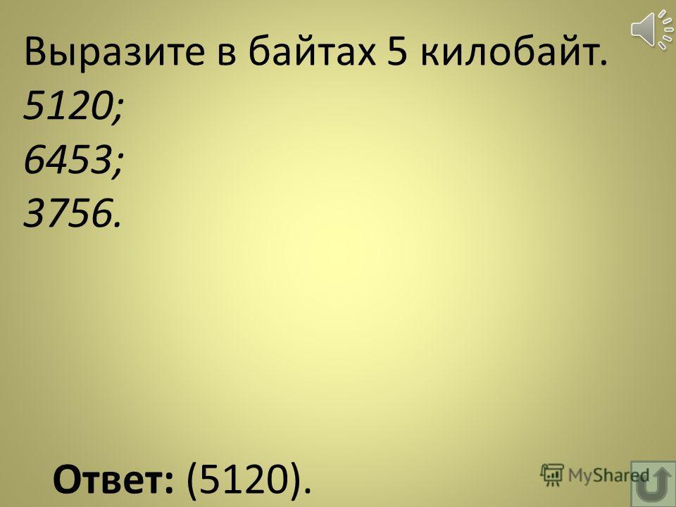 Выразите в байтах 5 килобайт. 5120; 6453; 3756. Ответ: (5120).