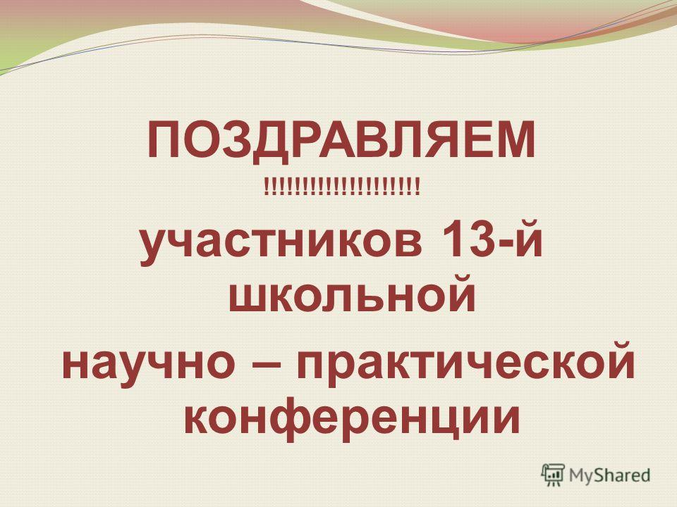 ПОЗДРАВЛЯЕМ !!!!!!!!!!!!!!!!!!!! участников 13-й школьной научно – практической конференции