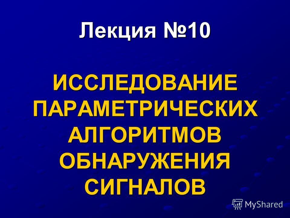 Лекция 10 ИССЛЕДОВАНИЕ ПАРАМЕТРИЧЕСКИХ АЛГОРИТМОВ ОБНАРУЖЕНИЯ СИГНАЛОВ