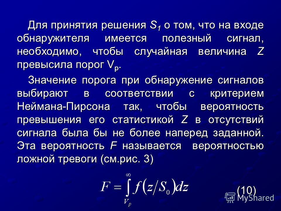 Для принятия решения S 1 о том, что на входе обнаружителя имеется полезный сигнал, необходимо, чтобы случайная величина Z превысила порог V p. Значение порога при обнаружение сигналов выбирают в соответствии с критерием Неймана-Пирсона так, чтобы вер