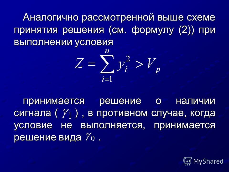 Аналогично рассмотренной выше схеме принятия решения (см. формулу (2)) при выполнении условия принимается решение о наличии сигнала ( ), в противном случае, когда условие не выполняется, принимается решение вида.