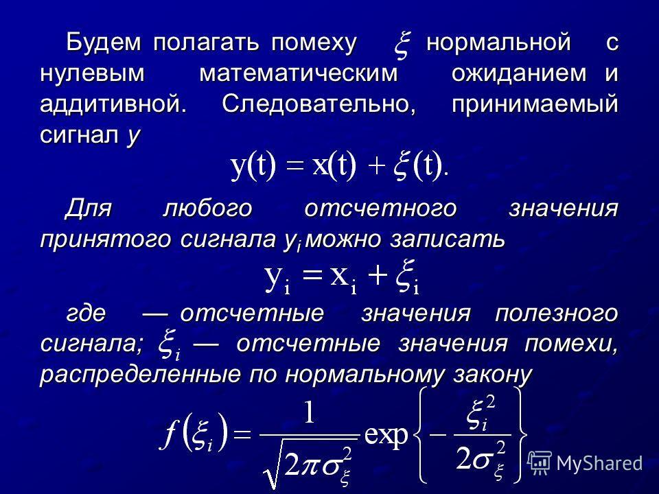 Будем полагать помеху нормальной с нулевым математическим ожиданием и аддитивной. Следовательно, принимаемый сигнал у Для любого отсчетного значения принятого сигнала y i можно записать где отсчетные значения полезного сигнала; отсчетные значения пом