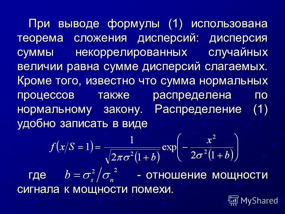 При выводе формулы (1) использована теорема сложения дисперсий: дисперсия суммы некоррелированных случайных величии равна сумме дисперсий слагаемых. Кроме того, известно что сумма нормальных процессов также распределена по нормальному закону. Распред